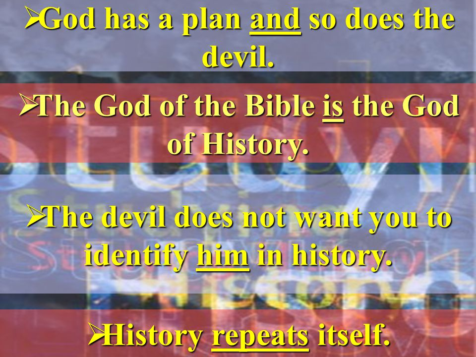 God has a plan and so does the devil.  The God of the Bible is the God of History.
