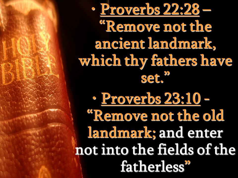 Proverbs 22:28 – Remove not the ancient landmark, which thy fathers have set. Proverbs 22:28 – Remove not the ancient landmark, which thy fathers have set. Proverbs 23:10 - Remove not the old landmark; and enter not into the fields of the fatherless Proverbs 23:10 - Remove not the old landmark; and enter not into the fields of the fatherless