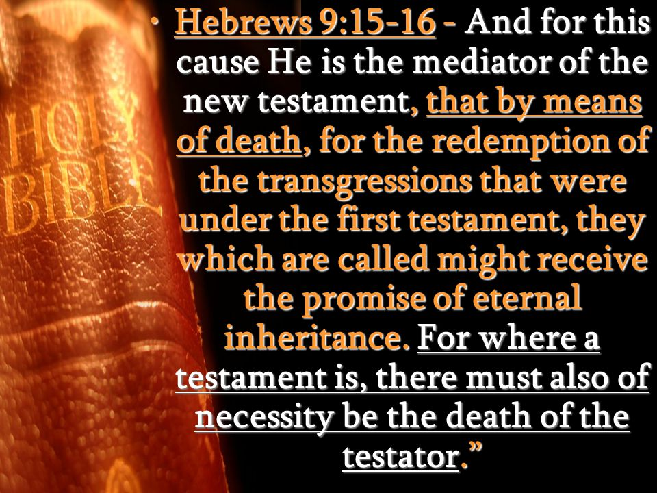 Hebrews 9:15-16 - And for this cause He is the mediator of the new testament, that by means of death, for the redemption of the transgressions that were under the first testament, they which are called might receive the promise of eternal inheritance.