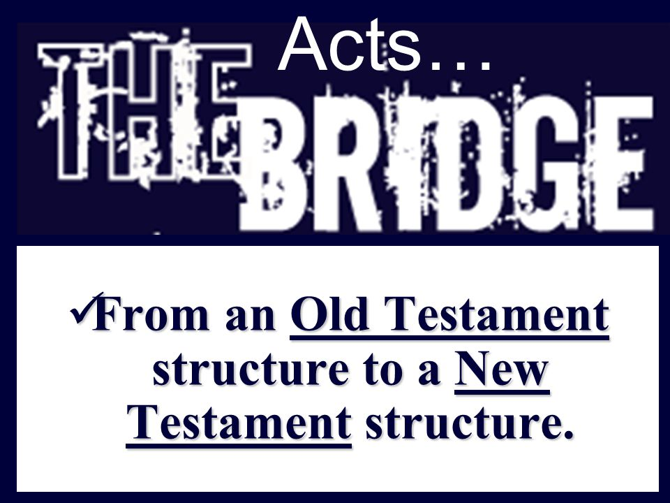 Acts… From an Old Testament structure to a New Testament structure.