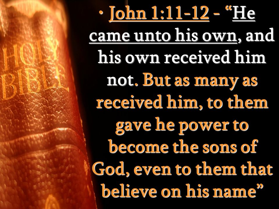 John 1:11-12 - He came unto his own, and his own received him not.