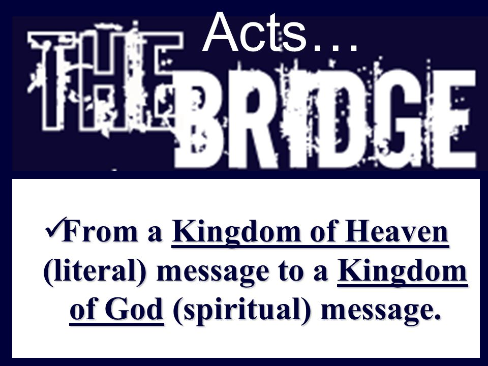 Acts… From a Kingdom of Heaven (literal) message to a Kingdom of God (spiritual) message.