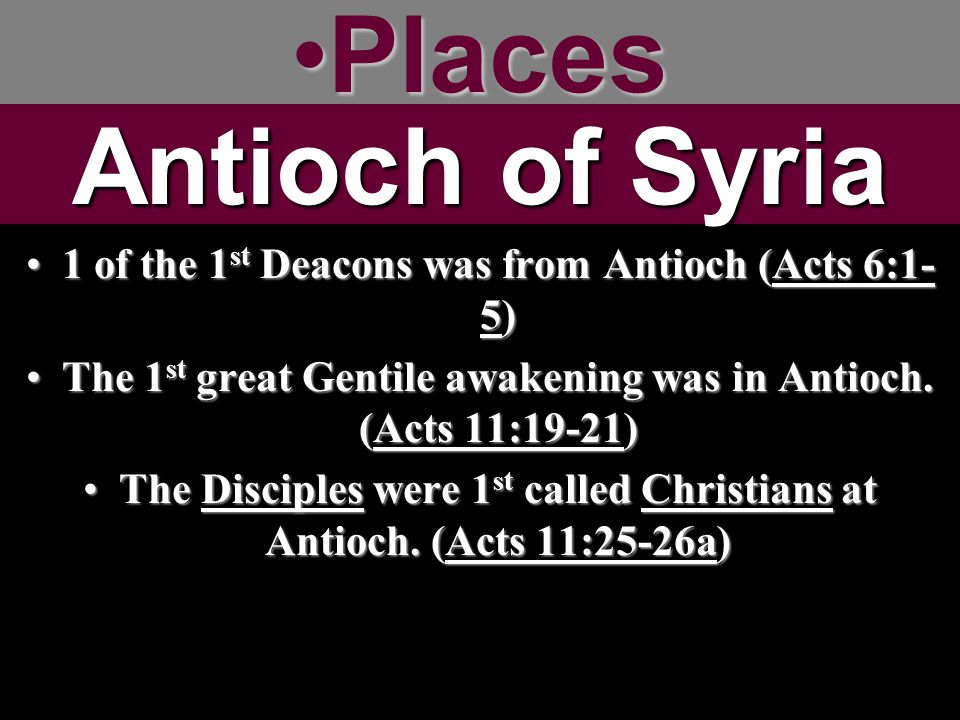 PlacesPlaces 1 of the 1 st Deacons was from Antioch (Acts 6:1- 5)1 of the 1 st Deacons was from Antioch (Acts 6:1- 5) The 1 st great Gentile awakening was in Antioch.