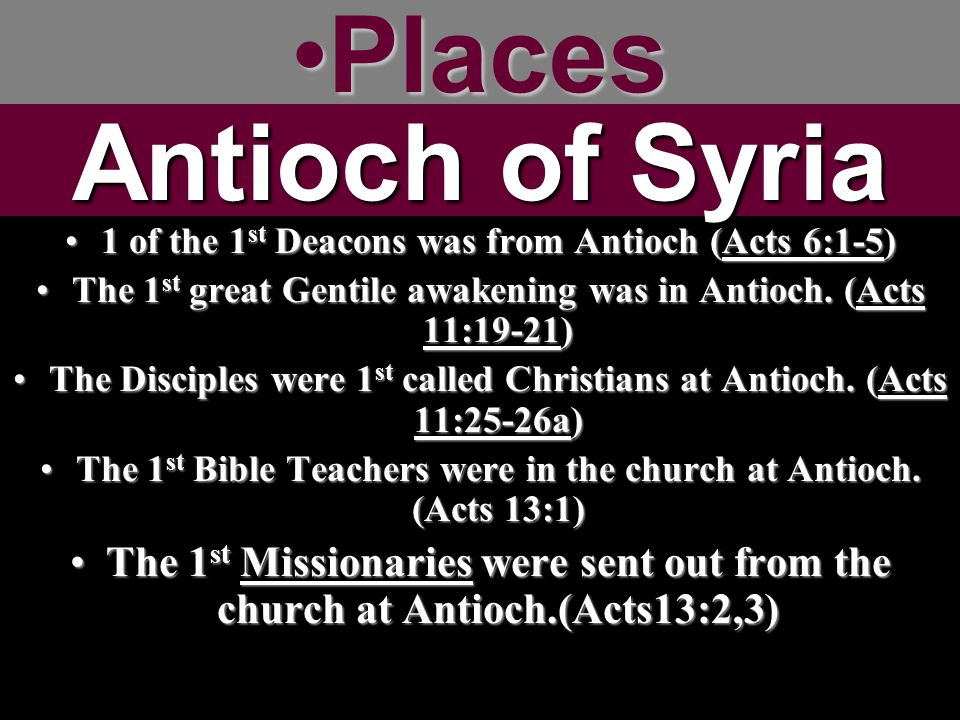 PlacesPlaces 1 of the 1 st Deacons was from Antioch (Acts 6:1-5)1 of the 1 st Deacons was from Antioch (Acts 6:1-5) The 1 st great Gentile awakening was in Antioch.