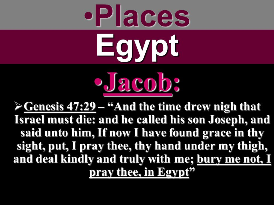 PlacesPlacesEgypt Jacob:Jacob:  Genesis 47:29 – And the time drew nigh that Israel must die: and he called his son Joseph, and said unto him, If now I have found grace in thy sight, put, I pray thee, thy hand under my thigh, and deal kindly and truly with me; bury me not, I pray thee, in Egypt