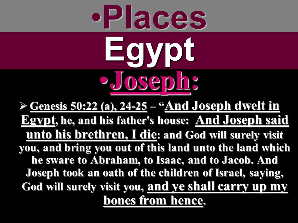 PlacesPlacesEgypt Joseph:Joseph:  Genesis 50:22 (a), 24-25 – And Joseph dwelt in Egypt, he, and his father s house: And Joseph said unto his brethren, I die : and God will surely visit you, and bring you out of this land unto the land which he sware to Abraham, to Isaac, and to Jacob.