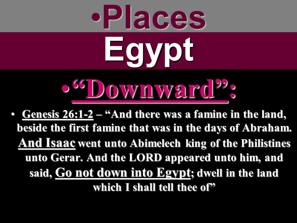 PlacesPlacesEgypt Downward : Downward : Genesis 26:1-2 – And there was a famine in the land, beside the first famine that was in the days of Abraham.