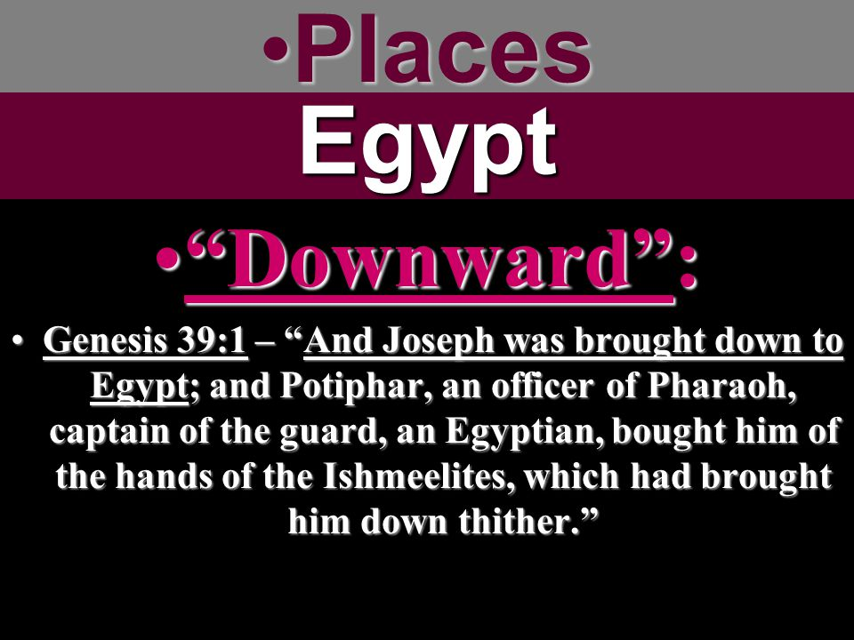 PlacesPlacesEgypt Downward : Downward : Genesis 39:1 – And Joseph was brought down to Egypt; and Potiphar, an officer of Pharaoh, captain of the guard, an Egyptian, bought him of the hands of the Ishmeelites, which had brought him down thither. Genesis 39:1 – And Joseph was brought down to Egypt; and Potiphar, an officer of Pharaoh, captain of the guard, an Egyptian, bought him of the hands of the Ishmeelites, which had brought him down thither.
