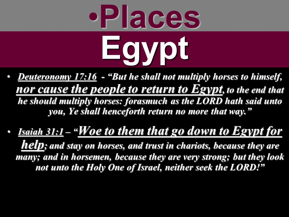 PlacesPlacesEgypt Deuteronomy 17:16 - But he shall not multiply horses to himself, nor cause the people to return to Egypt, to the end that he should multiply horses: forasmuch as the LORD hath said unto you, Ye shall henceforth return no more that way. Deuteronomy 17:16 - But he shall not multiply horses to himself, nor cause the people to return to Egypt, to the end that he should multiply horses: forasmuch as the LORD hath said unto you, Ye shall henceforth return no more that way. Isaiah 31:1 – Woe to them that go down to Egypt for help ; and stay on horses, and trust in chariots, because they are many; and in horsemen, because they are very strong; but they look not unto the Holy One of Israel, neither seek the LORD! Isaiah 31:1 – Woe to them that go down to Egypt for help ; and stay on horses, and trust in chariots, because they are many; and in horsemen, because they are very strong; but they look not unto the Holy One of Israel, neither seek the LORD!