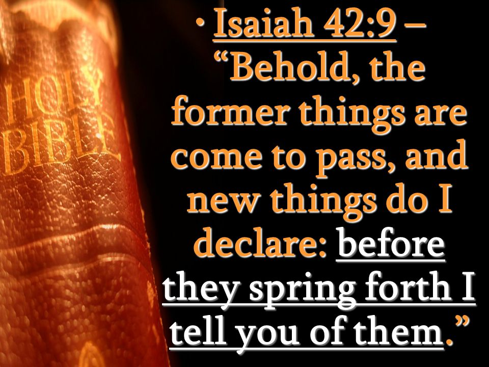 Isaiah 42:9 – Behold, the former things are come to pass, and new things do I declare: before they spring forth I tell you of them. Isaiah 42:9 – Behold, the former things are come to pass, and new things do I declare: before they spring forth I tell you of them.