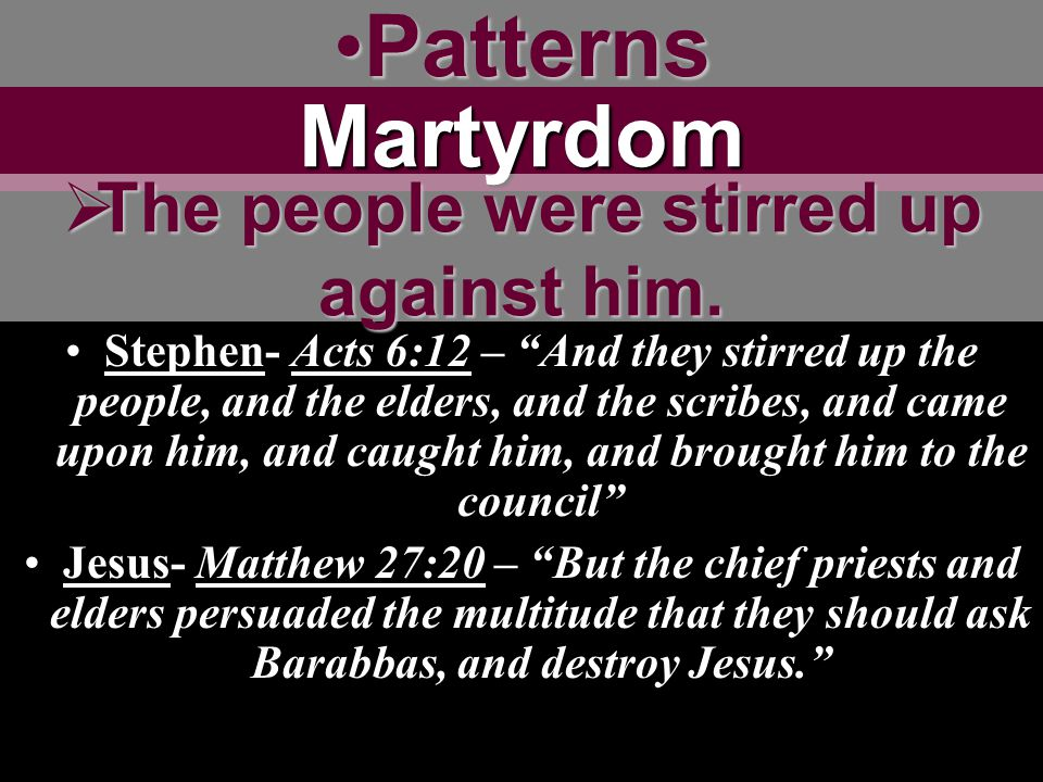 PatternsPatternsMartyrdom Stephen- Acts 6:12 – And they stirred up the people, and the elders, and the scribes, and came upon him, and caught him, and brought him to the council Jesus- Matthew 27:20 – But the chief priests and elders persuaded the multitude that they should ask Barabbas, and destroy Jesus.  The people were stirred up against him.