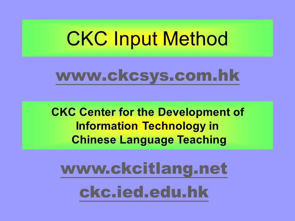 CKC Input Method www.ckcsys.com.hk CKC Center for the Development of Information Technology in Chinese Language Teaching www.ckcitlang.net ckc.ied.edu.hk
