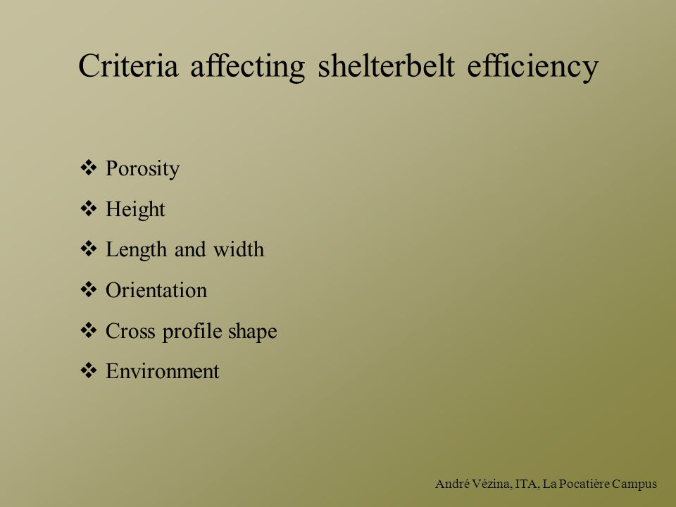 André Vézina, ITA, La Pocatière Campus Criteria affecting shelterbelt efficiency  Porosity  Height  Length and width  Orientation  Cross profile shape  Environment