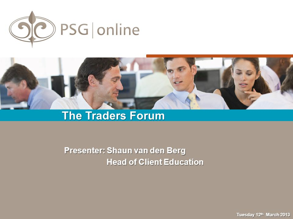 The Traders Forum Tuesday 12 th March 2013 Presenter: Shaun van den Berg Head of Client Education Head of Client Education