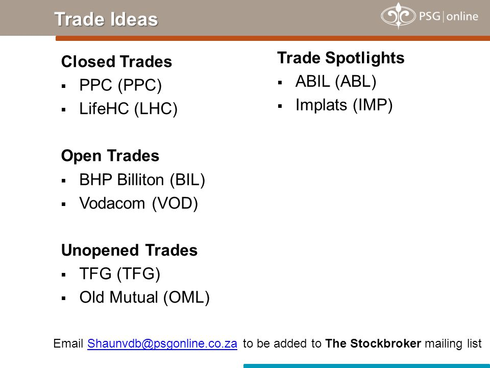 Closed Trades  PPC (PPC)  LifeHC (LHC) Open Trades  BHP Billiton (BIL)  Vodacom (VOD) Unopened Trades  TFG (TFG)  Old Mutual (OML) Trade Ideas Trade Spotlights  ABIL (ABL)  Implats (IMP) Email Shaunvdb@psgonline.co.za to be added to The Stockbroker mailing listShaunvdb@psgonline.co.za