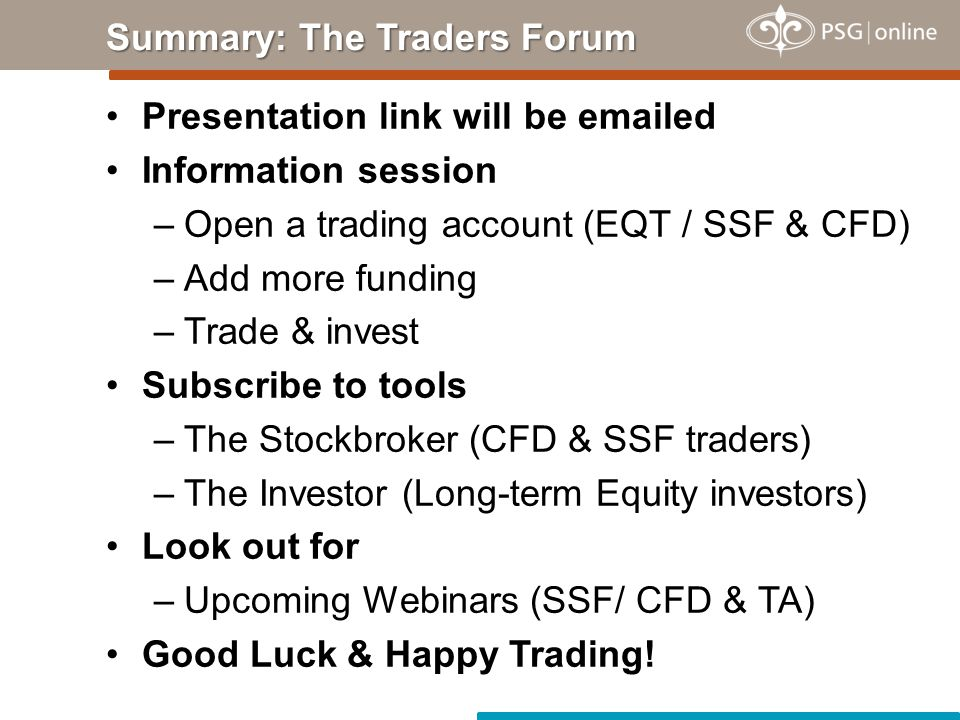 Presentation link will be emailed Information session –Open a trading account (EQT / SSF & CFD) –Add more funding –Trade & invest Subscribe to tools –The Stockbroker (CFD & SSF traders) –The Investor (Long-term Equity investors) Look out for –Upcoming Webinars (SSF/ CFD & TA) Good Luck & Happy Trading.
