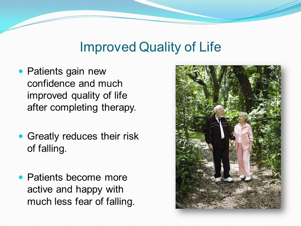 Improved Quality of Life Patients gain new confidence and much improved quality of life after completing therapy.