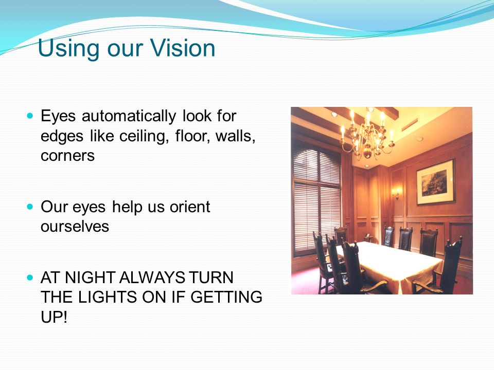 Using our Vision Eyes automatically look for edges like ceiling, floor, walls, corners Our eyes help us orient ourselves AT NIGHT ALWAYS TURN THE LIGHTS ON IF GETTING UP!