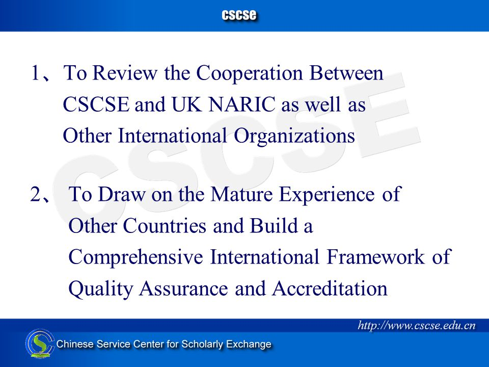 1 、 To Review the Cooperation Between CSCSE and UK NARIC as well as Other International Organizations 2 、 To Draw on the Mature Experience of Other Countries and Build a Comprehensive International Framework of Quality Assurance and Accreditation