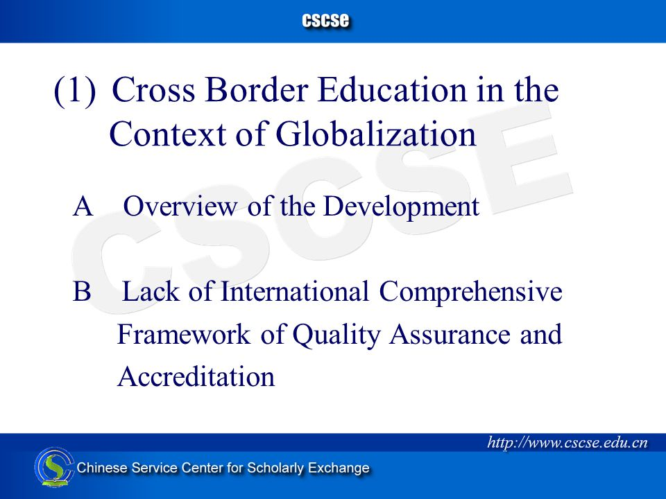 (1) Cross Border Education in the Context of Globalization A Overview of the Development B Lack of International Comprehensive Framework of Quality Assurance and Accreditation