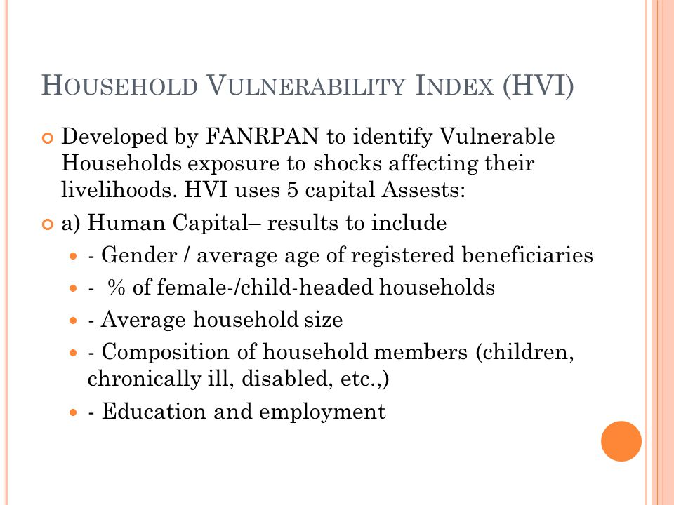 H OUSEHOLD V ULNERABILITY I NDEX (HVI) Developed by FANRPAN to identify Vulnerable Households exposure to shocks affecting their livelihoods. HVI uses