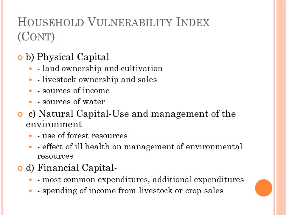 H OUSEHOLD V ULNERABILITY I NDEX (C ONT ) b) Physical Capital - land ownership and cultivation - livestock ownership and sales - sources of income - s