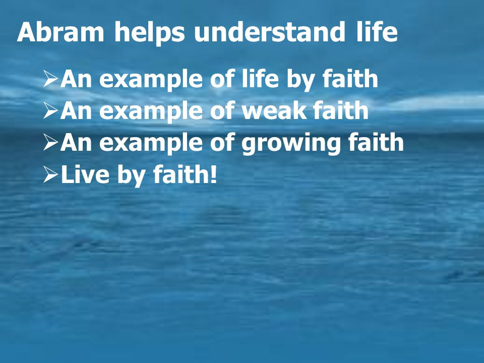 Abram helps understand life  An example of life by faith  An example of weak faith  An example of growing faith  Live by faith!