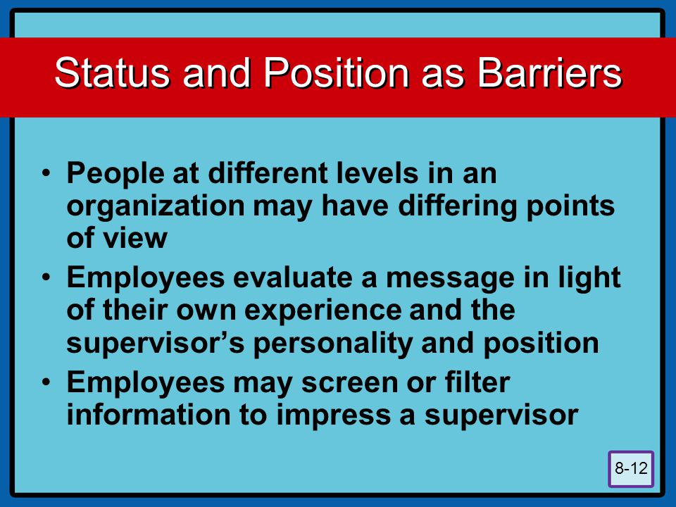 8-12 Status and Position as Barriers People at different levels in an organization may have differing points of view Employees evaluate a message in light of their own experience and the supervisor's personality and position Employees may screen or filter information to impress a supervisor