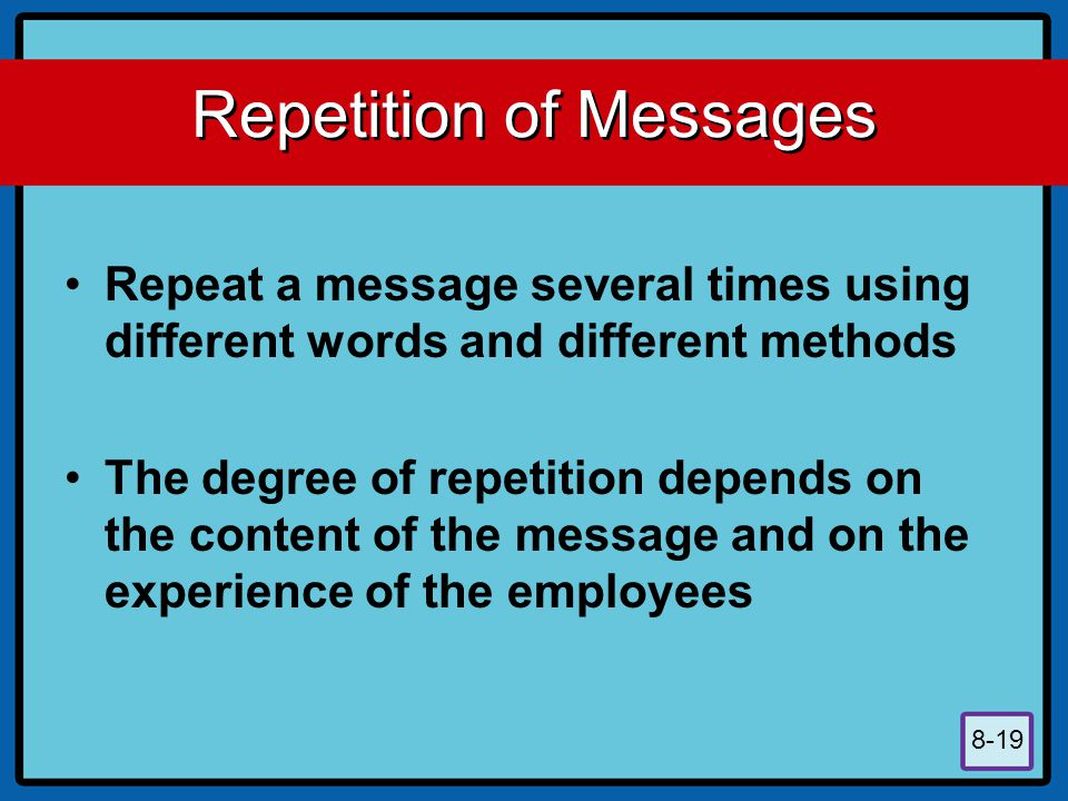 8-19 Repetition of Messages Repeat a message several times using different words and different methods The degree of repetition depends on the content of the message and on the experience of the employees