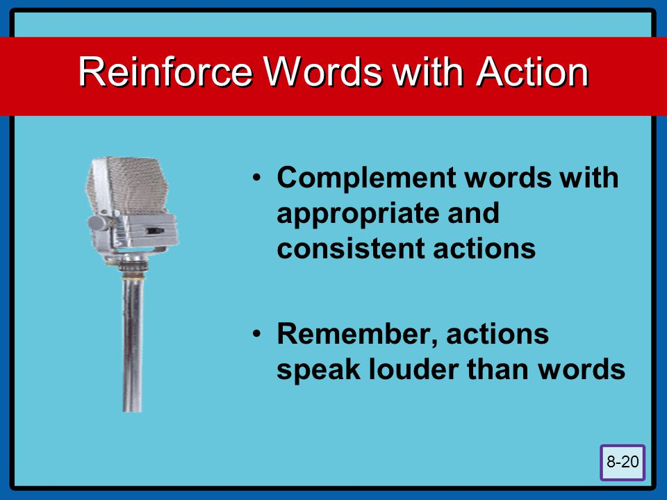 8-20 Reinforce Words with Action Complement words with appropriate and consistent actions Remember, actions speak louder than words