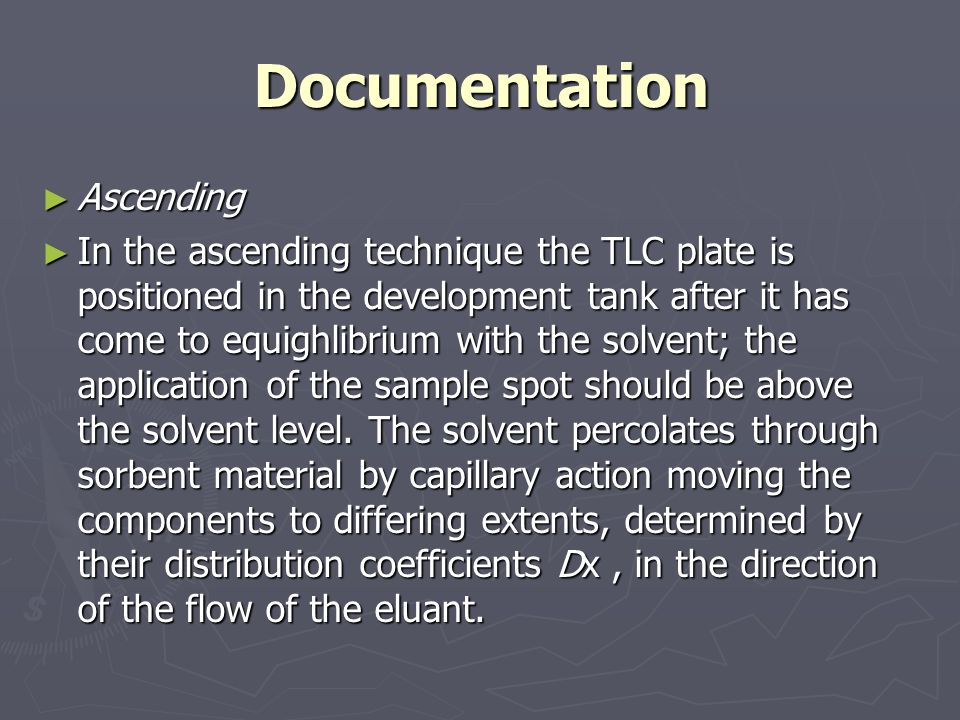 Documentation ► Ascending ► In the ascending technique the TLC plate is positioned in the development tank after it has come to equighlibrium with the solvent; the application of the sample spot should be above the solvent level.