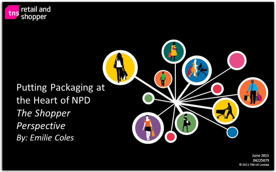 June 2011 JN225079 © 2011 TNS UK Limited Putting Packaging at the Heart of NPD The Shopper Perspective By: Emilie Coles