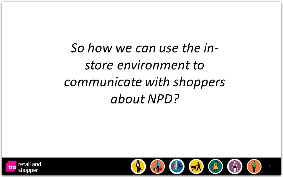 4 So how we can use the in- store environment to communicate with shoppers about NPD