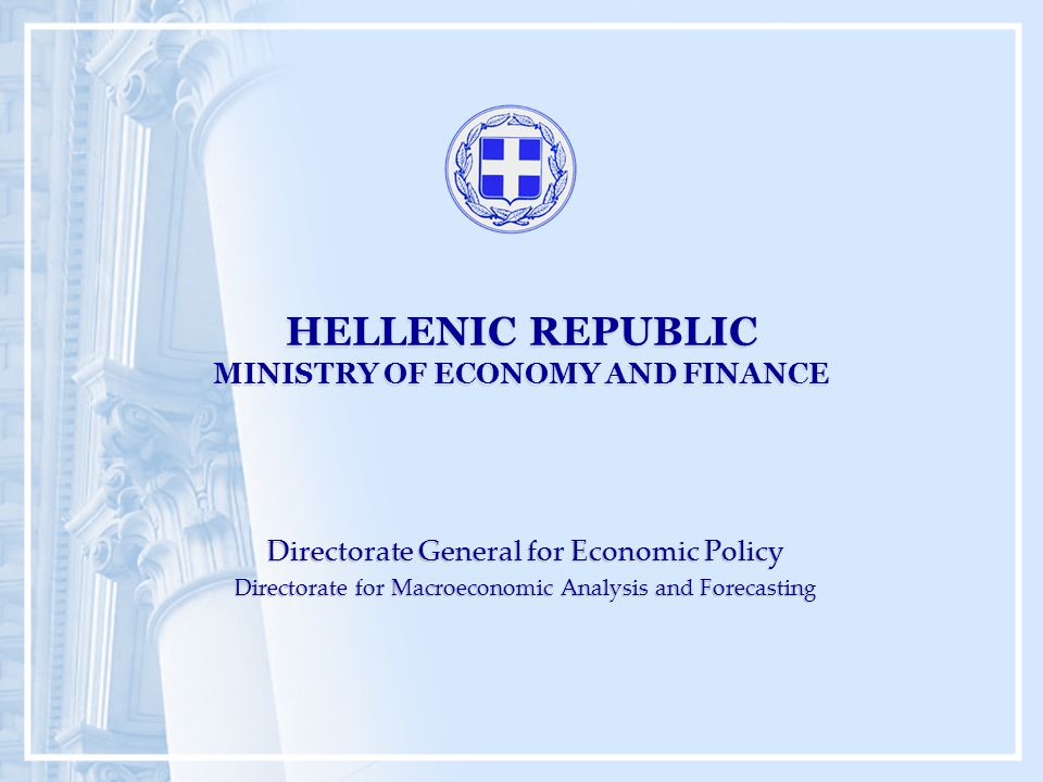HELLENIC REPUBLIC MINISTRY OF ECONOMY AND FINANCE Directorate General for Economic Policy Directorate for Macroeconomic Analysis and Forecasting Directorate General for Economic Policy Directorate for Macroeconomic Analysis and Forecasting