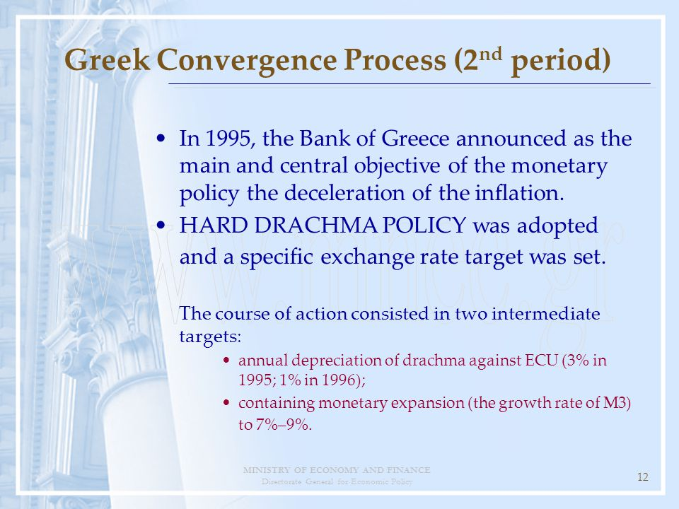 MINISTRY OF ECONOMY AND FINANCE Directorate General for Economic Policy 12 Greek Convergence Process (2 nd period) In 1995, the Bank of Greece announced as the main and central objective of the monetary policy the deceleration of the inflation.