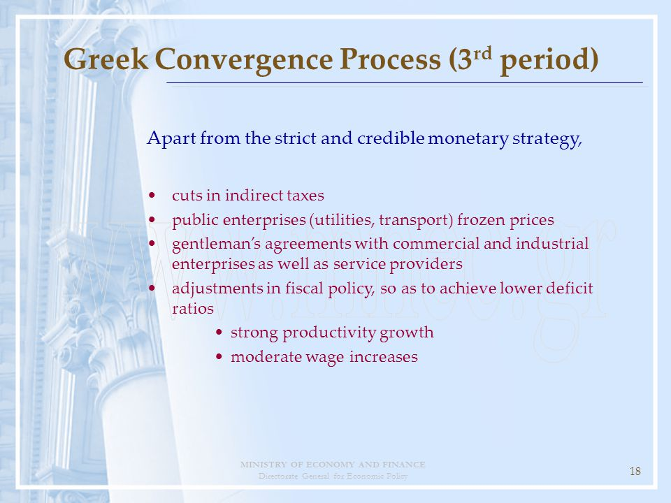 MINISTRY OF ECONOMY AND FINANCE Directorate General for Economic Policy 18 Greek Convergence Process (3 rd period) Apart from the strict and credible monetary strategy, cuts in indirect taxes public enterprises (utilities, transport) frozen prices gentleman's agreements with commercial and industrial enterprises as well as service providers adjustments in fiscal policy, so as to achieve lower deficit ratios strong productivity growth moderate wage increases