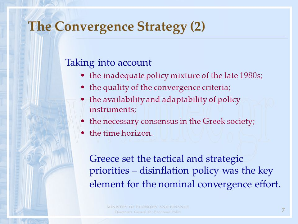 MINISTRY OF ECONOMY AND FINANCE Directorate General for Economic Policy 7 The Convergence Strategy (2) Taking into account the inadequate policy mixture of the late 1980s; the quality of the convergence criteria; the availability and adaptability of policy instruments; the necessary consensus in the Greek society; the time horizon.