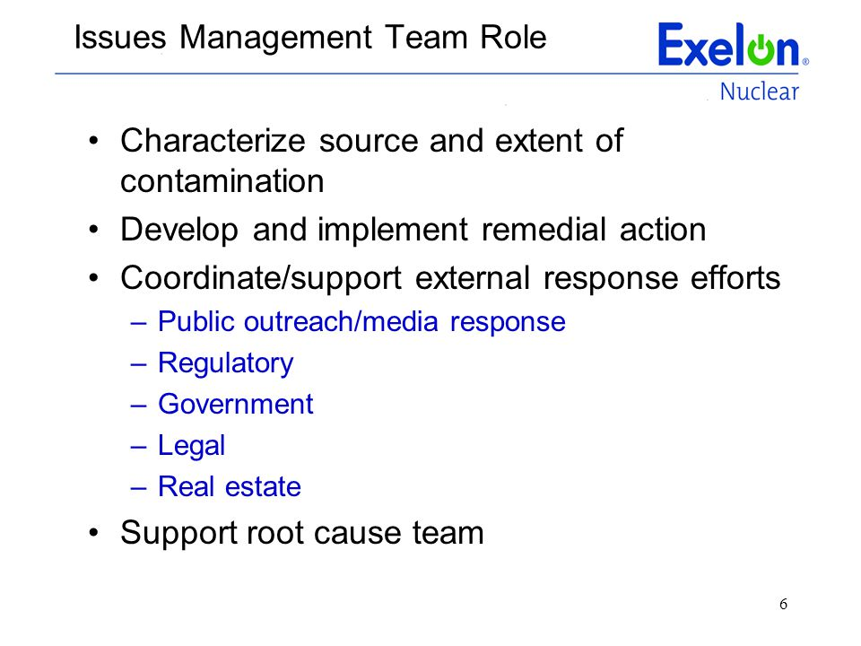 6 Issues Management Team Role Characterize source and extent of contamination Develop and implement remedial action Coordinate/support external respon
