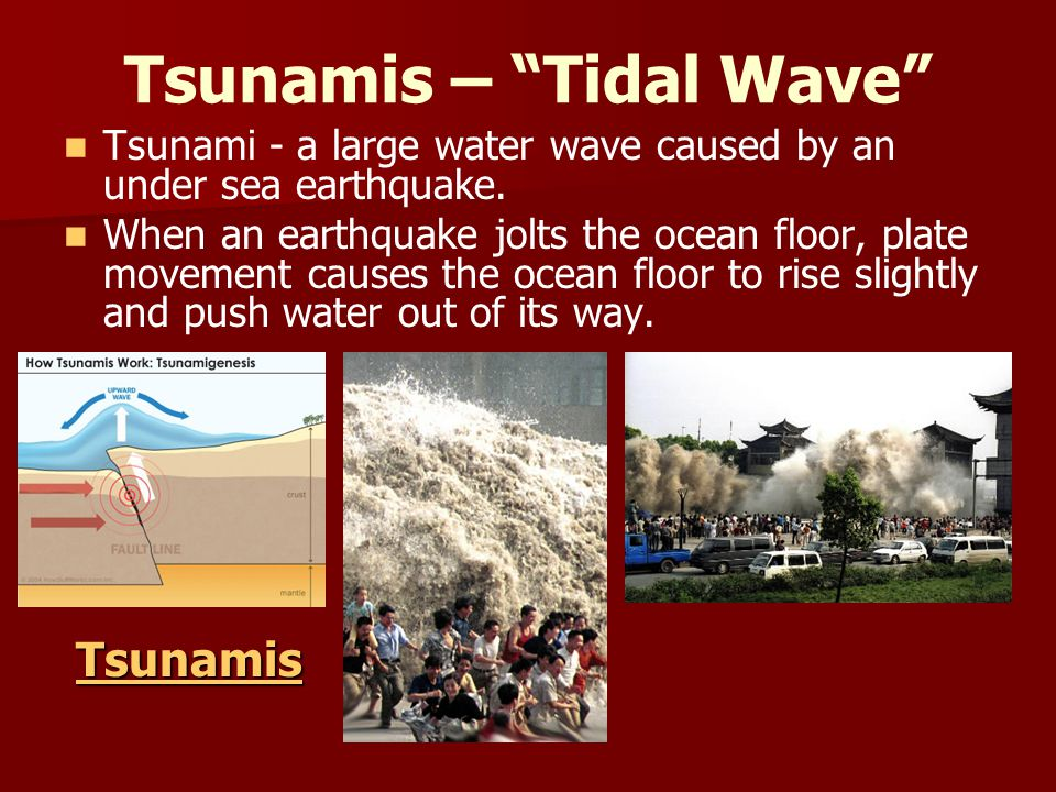"Tsunamis – ""Tidal Wave"" Tsunami - a large water wave caused by an under sea earthquake. When an earthquake jolts the ocean floor, plate movement cause"