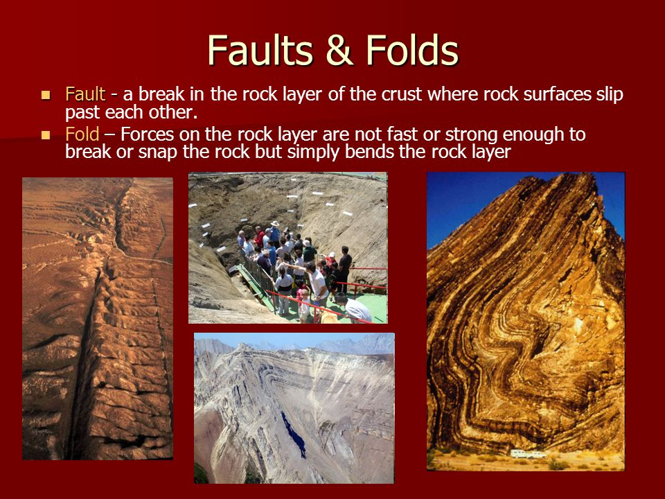 Faults & Folds Fault - Fault - a break in the rock layer of the crust where rock surfaces slip past each other. Fold – Forces on the rock layer are no
