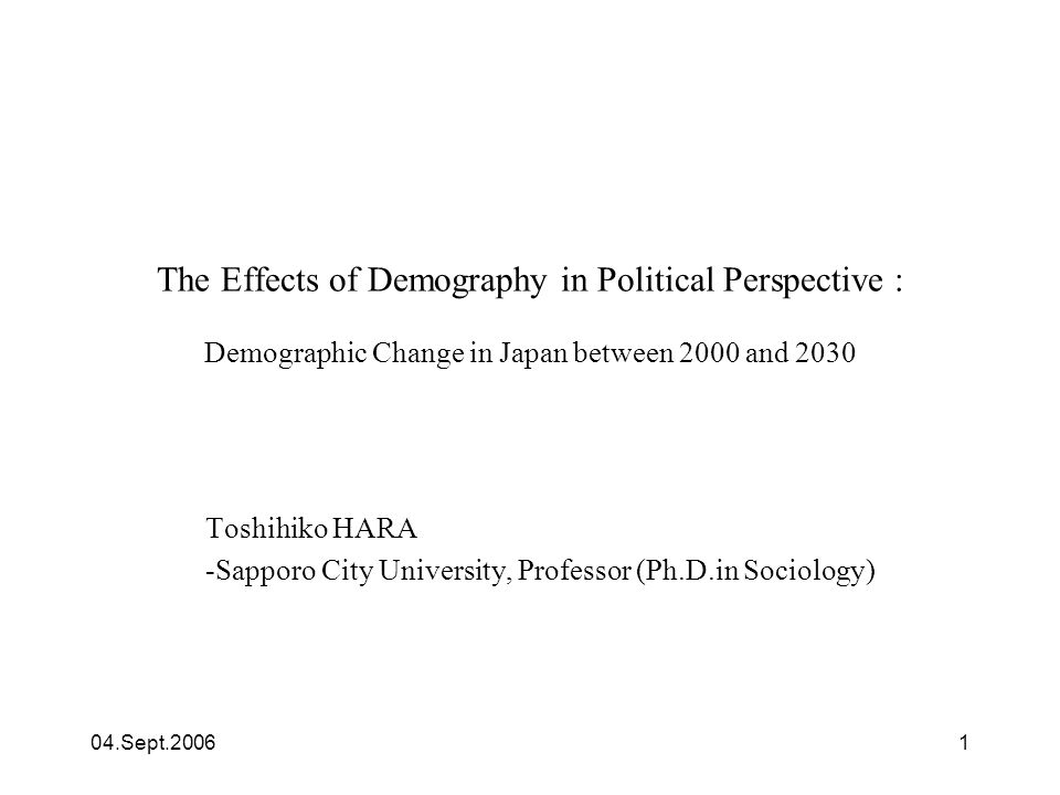04.Sept.20061 The Effects of Demography in Political Perspective : Demographic Change in Japan between 2000 and 2030 Toshihiko HARA -Sapporo City Univ