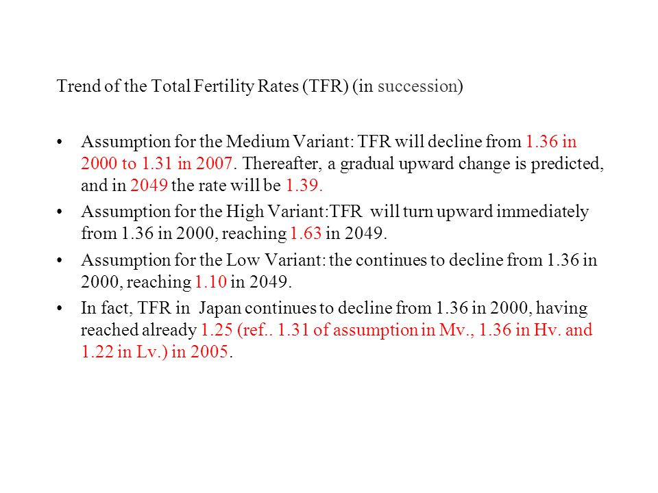 Trend of the Total Fertility Rates (TFR) (in succession) Assumption for the Medium Variant: TFR will decline from 1.36 in 2000 to 1.31 in 2007. Therea