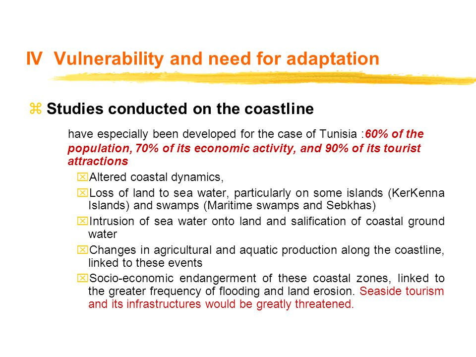 IV Vulnerability and need for adaptation zStudies conducted on the coastline have especially been developed for the case of Tunisia :60% of the population, 70% of its economic activity, and 90% of its tourist attractions xAltered coastal dynamics, xLoss of land to sea water, particularly on some islands (KerKenna Islands) and swamps (Maritime swamps and Sebkhas) xIntrusion of sea water onto land and salification of coastal ground water xChanges in agricultural and aquatic production along the coastline, linked to these events xSocio-economic endangerment of these coastal zones, linked to the greater frequency of flooding and land erosion.