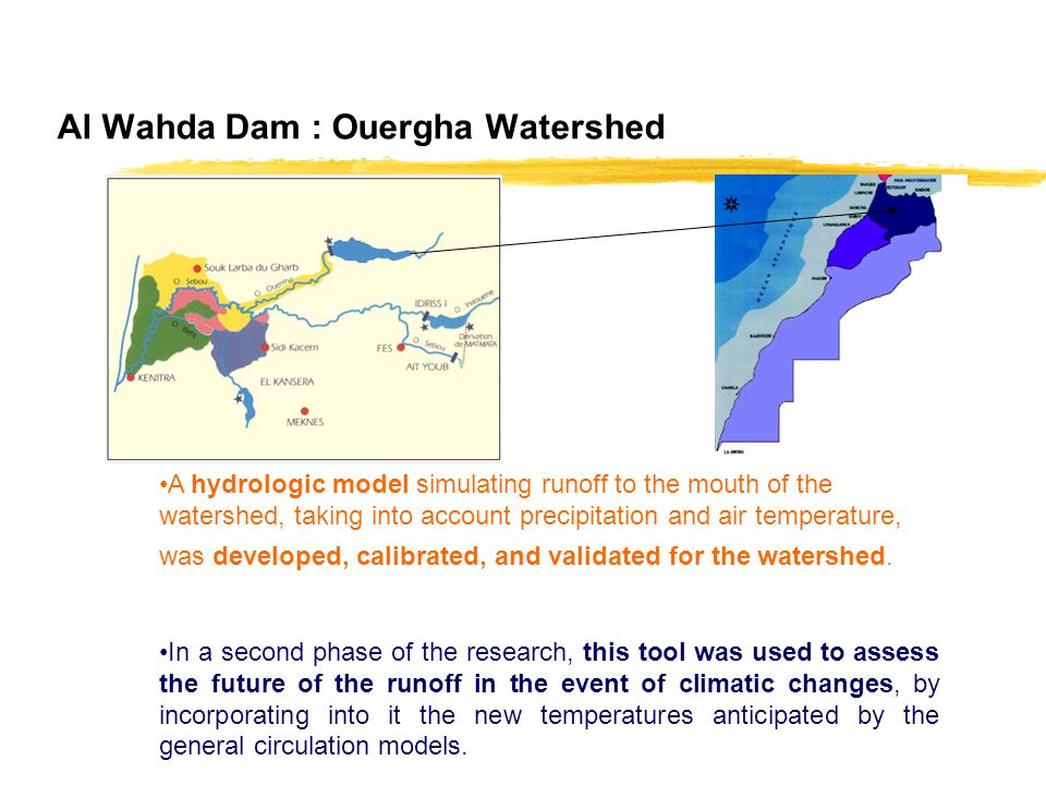 Al Wahda Dam : Ouergha Watershed A hydrologic model simulating runoff to the mouth of the watershed, taking into account precipitation and air temperature, was developed, calibrated, and validated for the watershed.