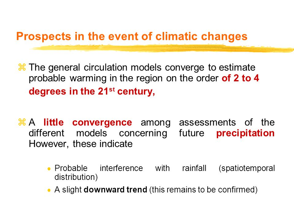 Prospects in the event of climatic changes zThe general circulation models converge to estimate probable warming in the region on the order of 2 to 4 degrees in the 21 st century, zA little convergence among assessments of the different models concerning future precipitation However, these indicate  Probable interference with rainfall (spatiotemporal distribution)  A slight downward trend (this remains to be confirmed)