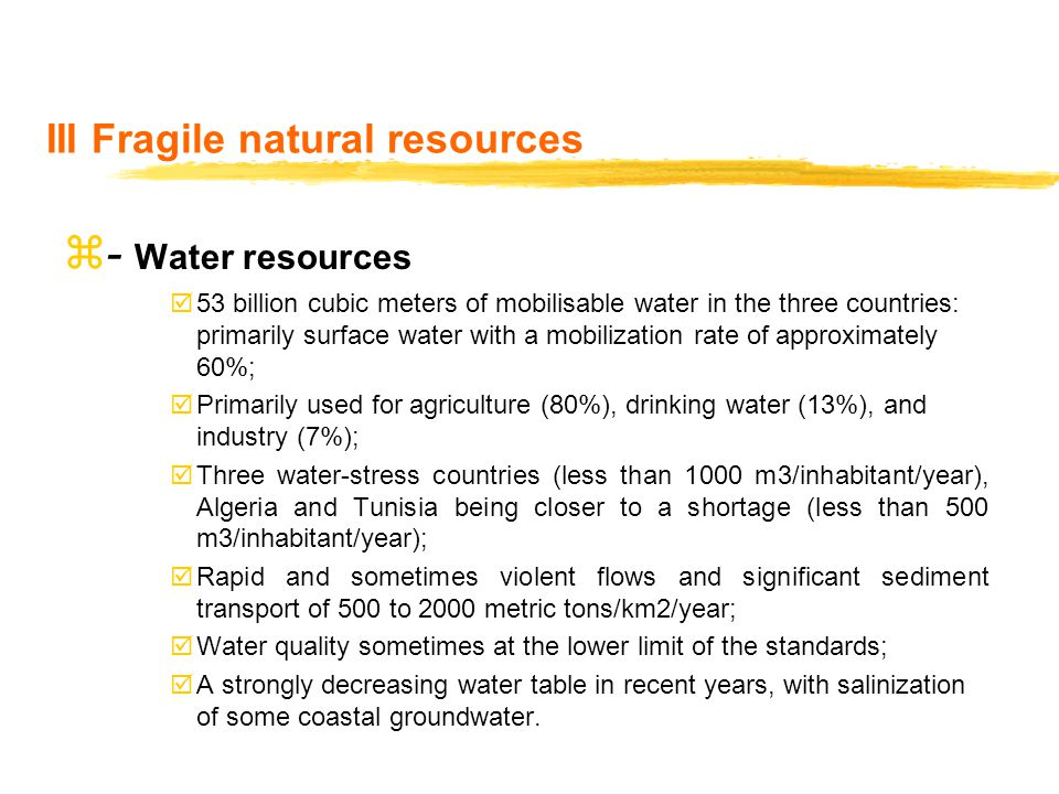 III Fragile natural resources z- Water resources  53 billion cubic meters of mobilisable water in the three countries: primarily surface water with a mobilization rate of approximately 60%;  Primarily used for agriculture (80%), drinking water (13%), and industry (7%);  Three water-stress countries (less than 1000 m3/inhabitant/year), Algeria and Tunisia being closer to a shortage (less than 500 m3/inhabitant/year);  Rapid and sometimes violent flows and significant sediment transport of 500 to 2000 metric tons/km2/year;  Water quality sometimes at the lower limit of the standards;  A strongly decreasing water table in recent years, with salinization of some coastal groundwater.