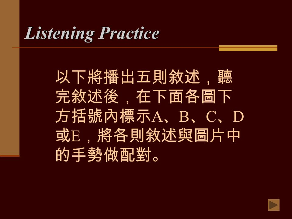 Listening Practice 以下將播出五則敘述,聽 完敘述後,在下面各圖下 方括號內標示 A 、 B 、 C 、 D 或 E ,將各則敘述與圖片中 的手勢做配對。