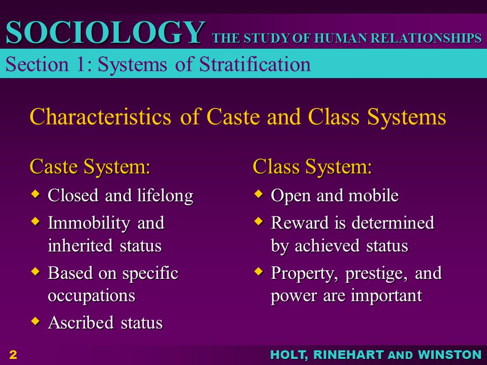 THE STUDY OF HUMAN RELATIONSHIPS SOCIOLOGY HOLT, RINEHART AND WINSTON 2 Characteristics of Caste and Class Systems Caste System:  Closed and lifelong