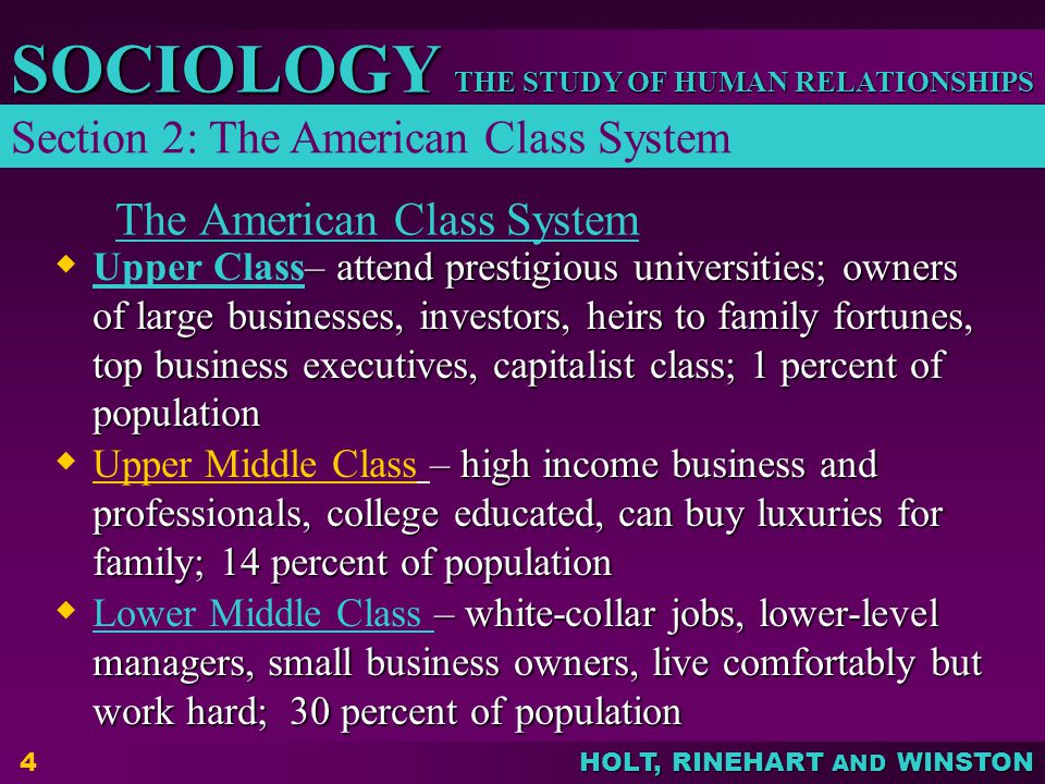 THE STUDY OF HUMAN RELATIONSHIPS SOCIOLOGY HOLT, RINEHART AND WINSTON 4 The American Class System  – attend prestigious universities; owners of large