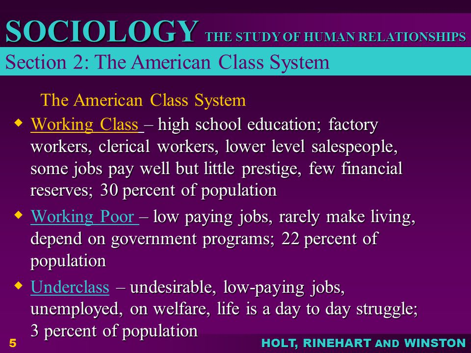 THE STUDY OF HUMAN RELATIONSHIPS SOCIOLOGY HOLT, RINEHART AND WINSTON 5 The American Class System  – high school education; factory workers, clerical